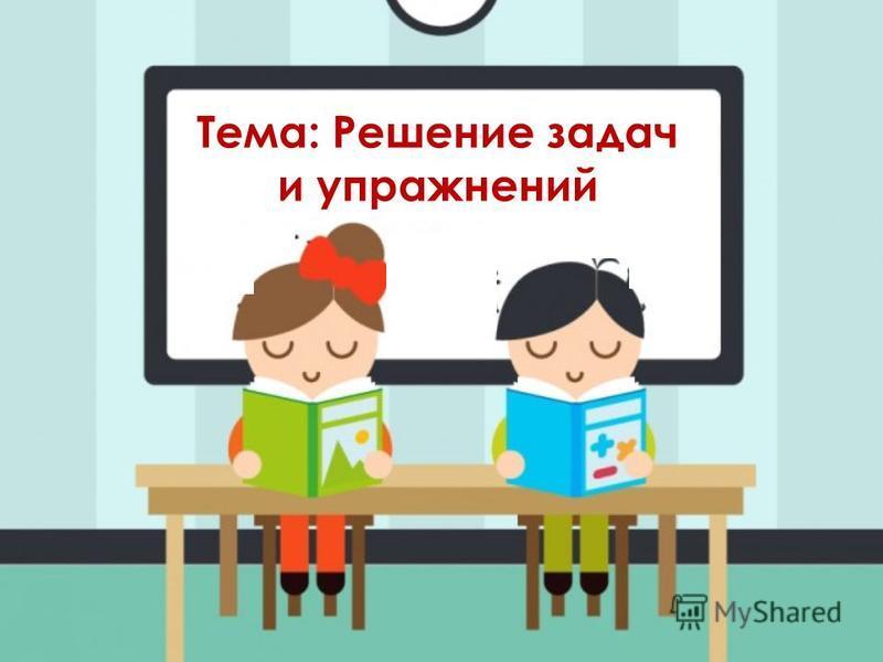 Тема: Решение задач и упражнений