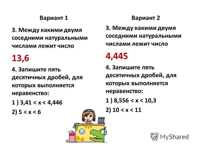 Вариант 1 3. Между какими двумя соседними натуральными числами лежит число 13,6 4. Запишите пять десятичных дробей, для которых выполняется неравенство: 1 ) 3,41 < x < 4,446 2) 5 < x < 6 Вариант 2 3. Между какими двумя соседними натуральными числами