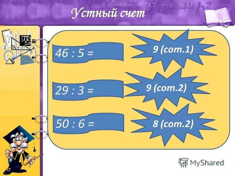 46 : 5 = 9 (сот.1) 29 : 3 = 9 (сот.2) 8 (сот.2) 50 : 6 =