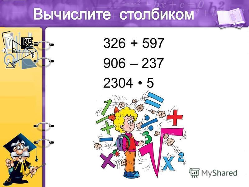 326 + 597 906 – 237 2304 5