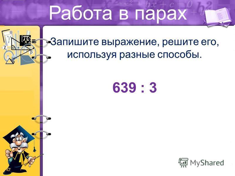 Работа в парах Запишите выражение, решите его, используя разные способы. 639 : 3