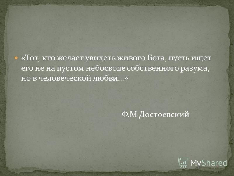 «Тот, кто желает увидеть живого Бога, пусть ищет его не на пустом небосводе собственного разума, но в человеческой любви…» Ф.М Достоевский