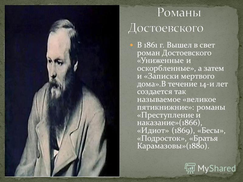 В 1861 г. Вышел в свет роман Достоевского «Униженные и оскорбленные», а затем и «Записки мертвого дома».В течение 14-и лет создается так называемое «великое пятикнижие»: романы «Преступление и наказание»(1866), «Идиот» (1869), «Бесы», «Подросток», «Б