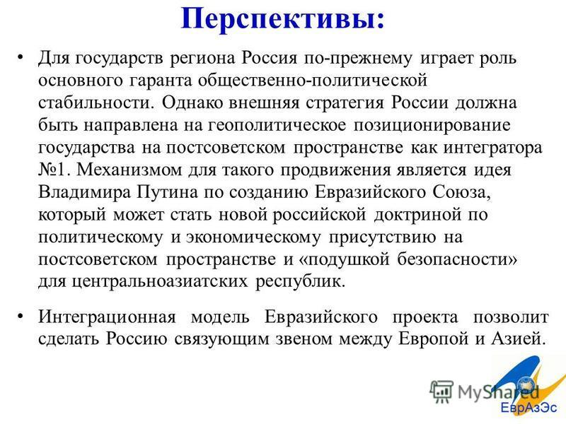 Перспективы: Для государств региона Россия по-прежнему играет роль основного гаранта общественно-политической стабильности. Однако внешняя стратегия России должна быть направлена на геополитическое позиционирование государства на постсоветском простр