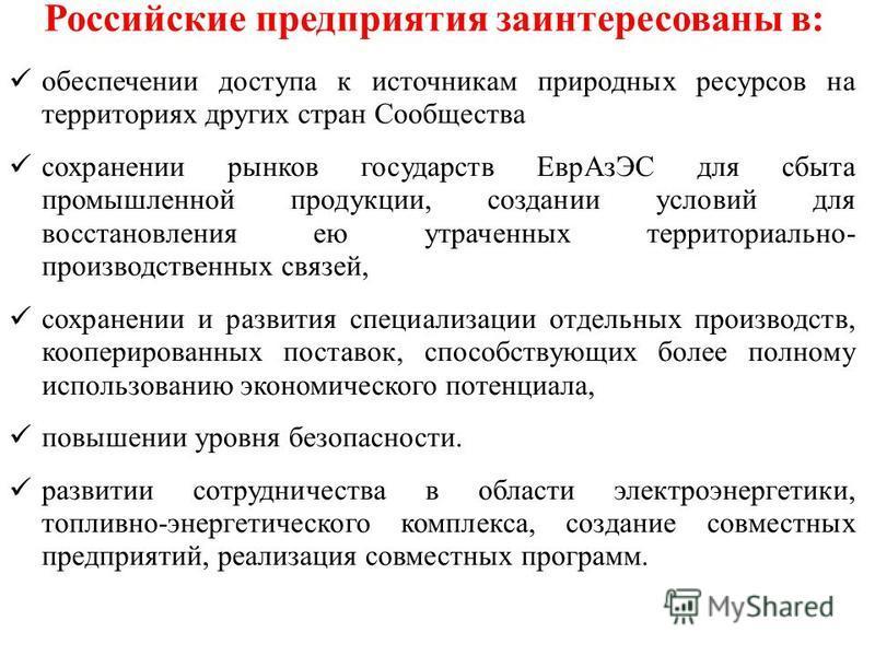 Российские предприятия заинтересованы в: обеспечении доступа к источникам природных ресурсов на территориях других стран Сообщества сохранении рынков государств Евр АзЭС для сбыта промышленной продукции, создании условий для восстановления ею утрачен