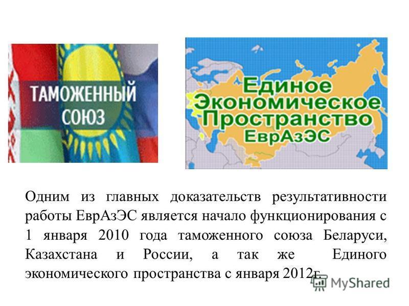 Одним из главных доказательств результативности работы Евр АзЭС является начало функционирования с 1 января 2010 года таможенного союза Беларуси, Казахстана и России, а так же Единого экономического пространства с января 2012 г.