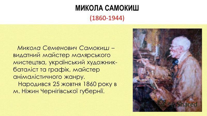 МИКОЛА САМОКИШ (1860-1944) Микола Семенович Самокиш – видатний майстер малярського мистецтва, український художник- баталіст та графік, майстер анімалістичного жанру. Народився 25 жовтня 1860 року в м. Ніжин Чернігівської губернії.