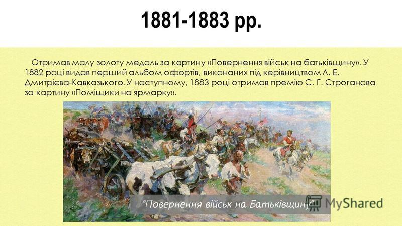 1881-1883 рр. Отримав малу золоту медаль за картину «Повернення військ на батьківщину». У 1882 році видав перший альбом офортів, виконаних під керівництвом Л. Е. Дмитрієва-Кавказького. У наступному, 1883 році отримав премію С. Г. Строганова за картин