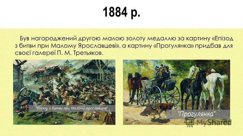 1884 р. Був нагороджений другою малою золоту медаллю за картину «Епізод з битви при Малому Ярославцеві», а картину «Прогулянка» придбав для своєї галереї П. М. Третьяков.