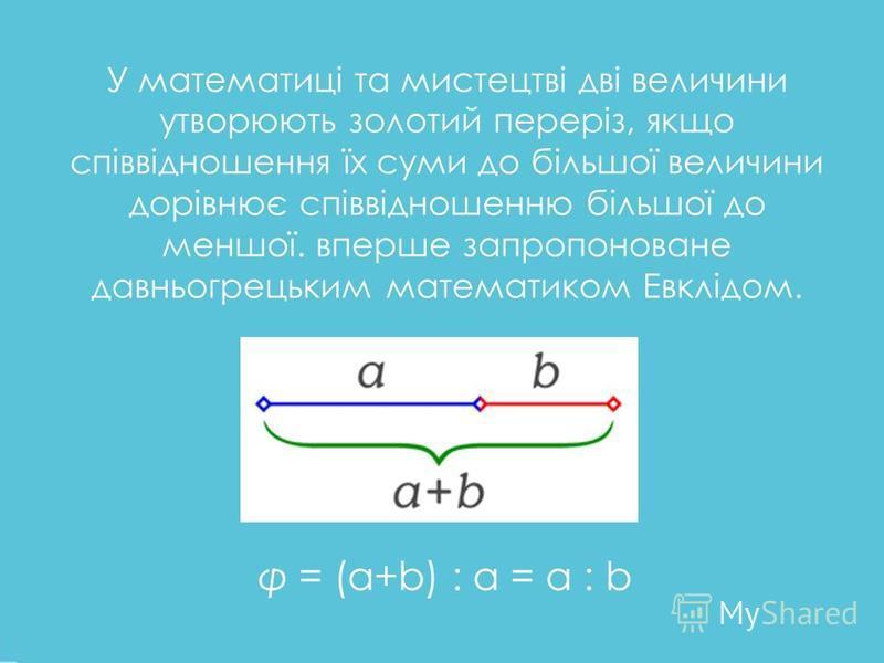 У математиці та мистецтві дві величини утворюють золотий переріз, якщо співвідношення їх суми до більшої величини дорівнює співвідношенню більшої до меншої. вперше запропоноване давньогрецьким математиком Евклідом. φ = (a+b) : a = a : b