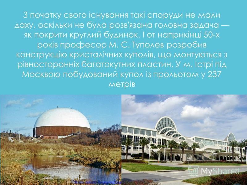 З початку свого існування такі споруди не мали даху, оскільки не була розв'язана головна задача як покрити круглий будинок. І от наприкінці 50-х років професор М. С. Туполев розробив конструкцію кристалічних куполів, що монтуються з рівносторонніх ба