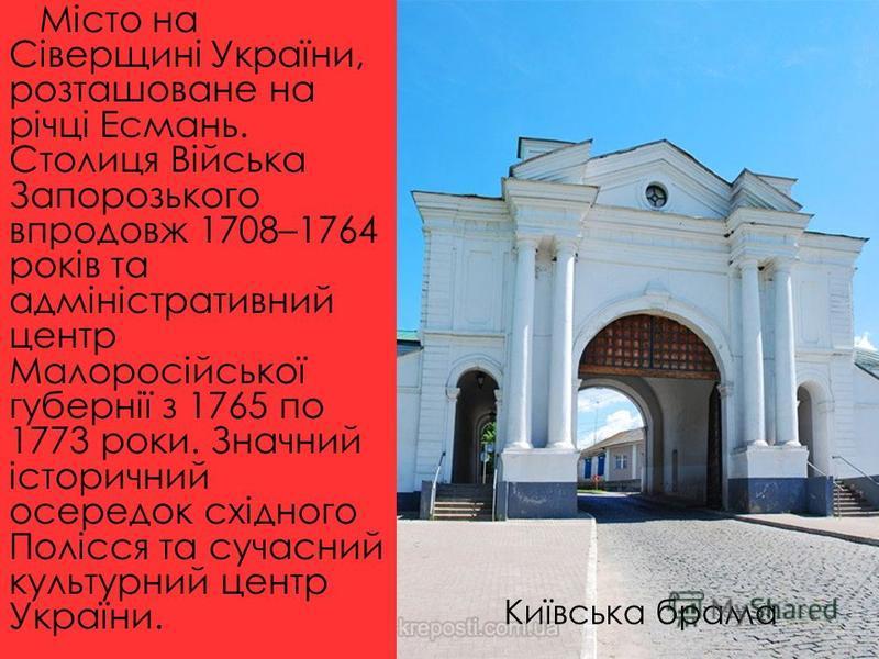 Місто на Сіверщині України, розташоване на річці Есмань. Столиця Війська Запорозького впродовж 1708–1764 років та адміністративний центр Малоросійської губернії з 1765 по 1773 роки. Значний історичний осередок східного Полісся та сучасний культурний