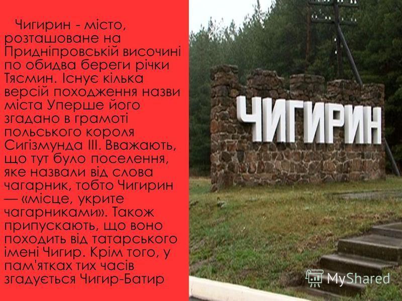 Чигирин - місто, розташоване на Придніпровській височині по обидва береги річки Тясмин. Існує кілька версій походження назви міста Уперше його згадано в грамоті польського короля Сигізмунда ІІІ. Вважають, що тут було поселення, яке назвали від слова