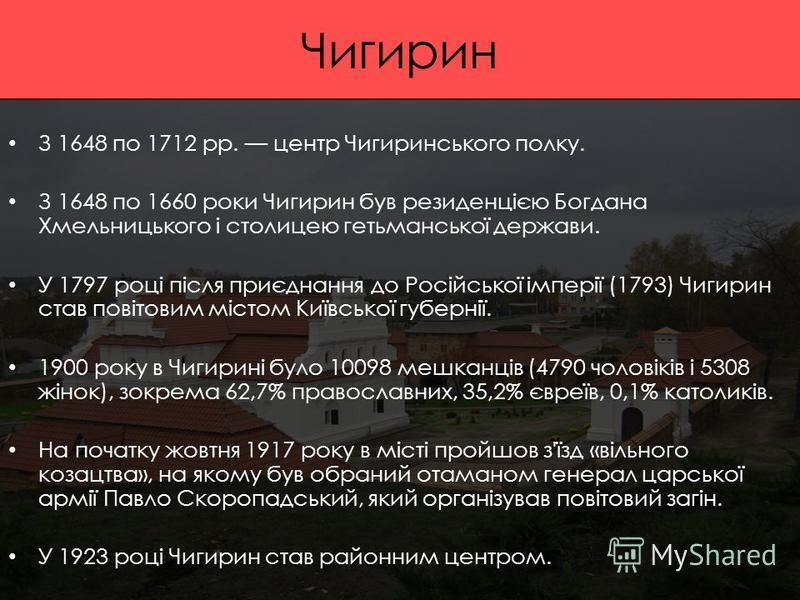 Чигирин З 1648 по 1712 рр. центр Чигиринського полку. З 1648 по 1660 роки Чигирин був резиденцією Богдана Хмельницького і столицею гетьманської держави. У 1797 році після приєднання до Російської імперії (1793) Чигирин став повітовим містом Київської
