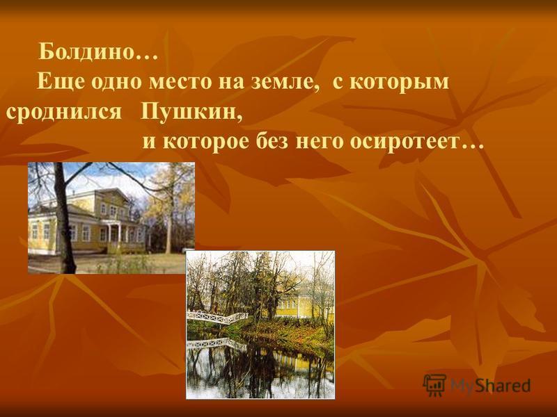 Болдино… Еще одно место на земле, с которым сроднился Пушкин, и которое без него осиротеет…