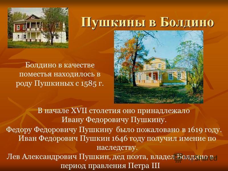 Пушкины в Болдино Болдино в качестве поместья находилось в роду Пушкиных с 1585 г. В начале XVII столетия оно принадлежало Ивану Федоровичу Пушкину. Федору Федоровичу Пушкину было пожаловано в 1619 году. Иван Федорович Пушкин 1646 году получил имение