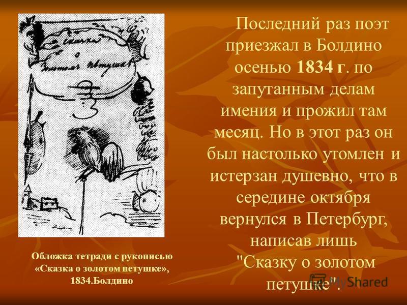Последний раз поэт приезжал в Болдино осенью 1834 г. по запутанным делам имения и прожил там месяц. Но в этот раз он был настолько утомлен и истерзан душевно, что в середине октября вернулся в Петербург, написав лишь