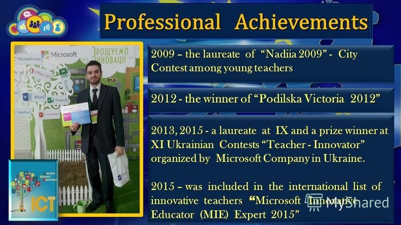 Professional Achievements 2009 – the laureate of Nadiia 2009 - City Contest among young teachers 2012 - the winner of Podilska Victoria 2012 2013, 2015 - a laureate at IX and a prize winner at XI Ukrainian Contests Teacher - Innovator organized by Mi