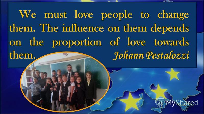 We must love people to change them. The influence on them depends on the proportion of love towards them. Johann Pestalozzi We must love people to change them. The influence on them depends on the proportion of love towards them. Johann Pestalozzi