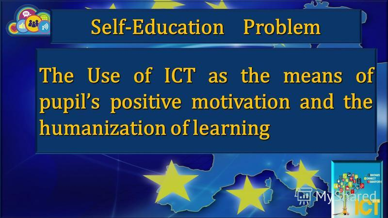 The Use of ICT as the means of pupils positive motivation and the humanization of learning Self-Education Problem
