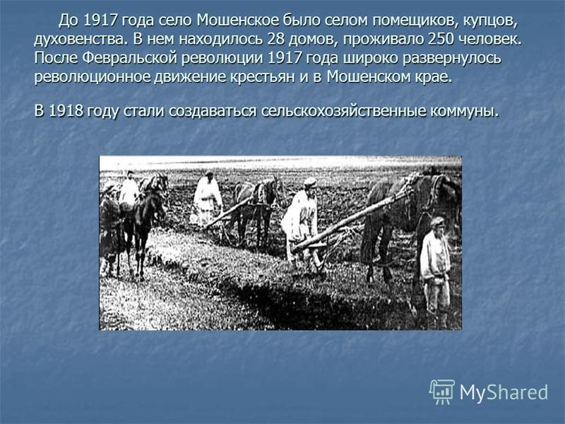 До 1917 года село Мошенское было селом помещиков, купцов, духовенства. В нем находилось 28 домов, проживало 250 человек. После Февральской революции 1917 года широко развернулось революционное движение крестьян и в Мошенском крае. В 1918 году стали с