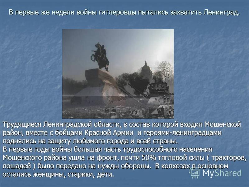 В первые же недели войны гитлеровцы пытались захватить Ленинград. В первые же недели войны гитлеровцы пытались захватить Ленинград. Трудящиеся Ленинградской области, в состав которой входил Мошенской район, вместе с бойцами Красной Армии и героями-ле