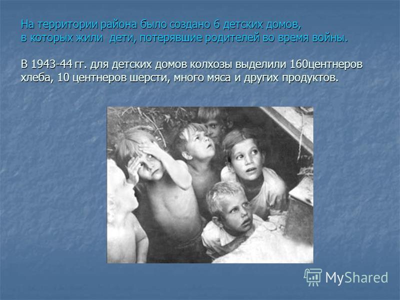 На территории района было создано 6 детских домов, в которых жили дети, потерявшие родителей во время войны. В 1943-44 гг. для детских домов колхозы выделили 160 центнеров хлеба, 10 центнеров шерсти, много мяса и других продуктов.