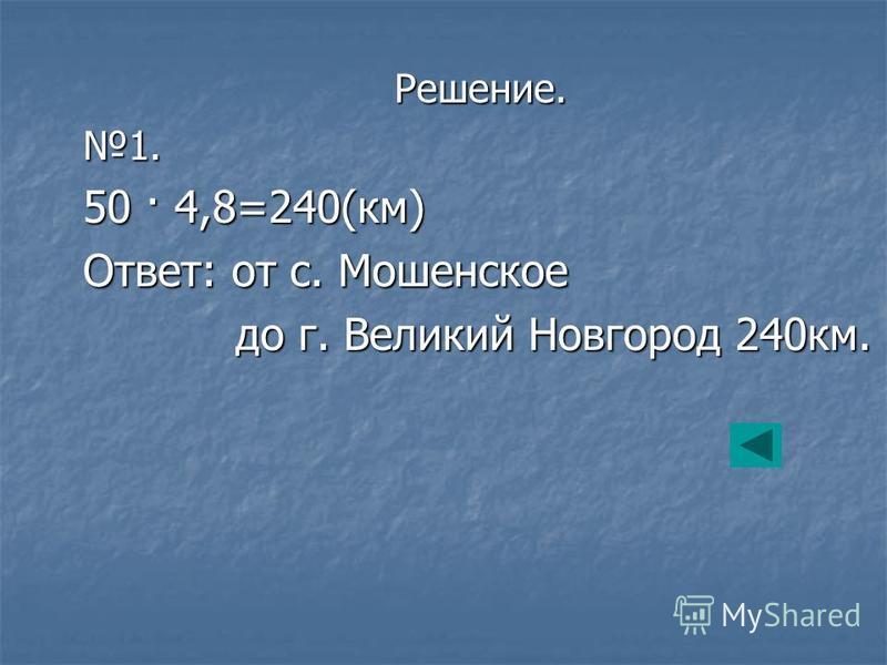 Решение.1. 50 · 4,8=240(км) Ответ: от с. Мошенское до г. Великий Новгород 240 км. до г. Великий Новгород 240 км.