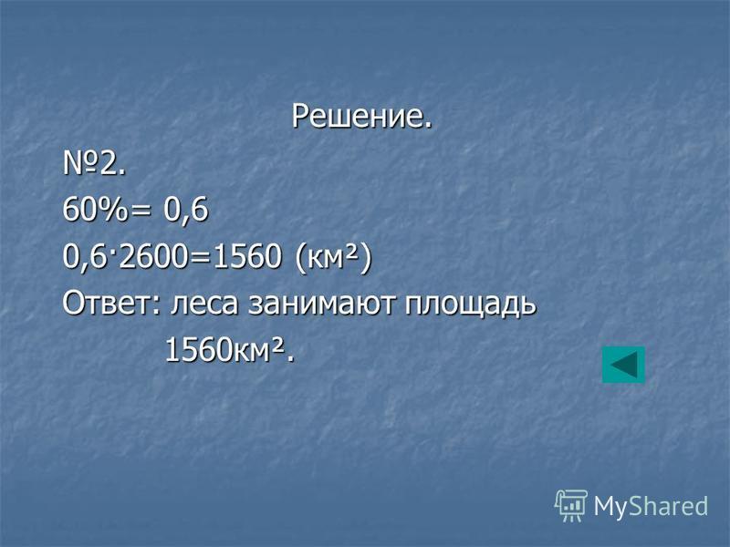 Решение.2. 60%= 0,6 0,6·2600=1560 (км²) Ответ: леса занимают площадь 1560 км². 1560 км².