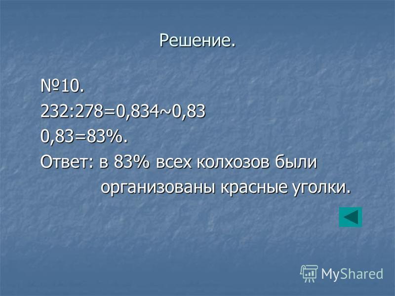 Решение. 10. 232:278=0,834~0,83 0,83=83%. Ответ: в 83% всех колхозов были организованы красные уголки. организованы красные уголки.