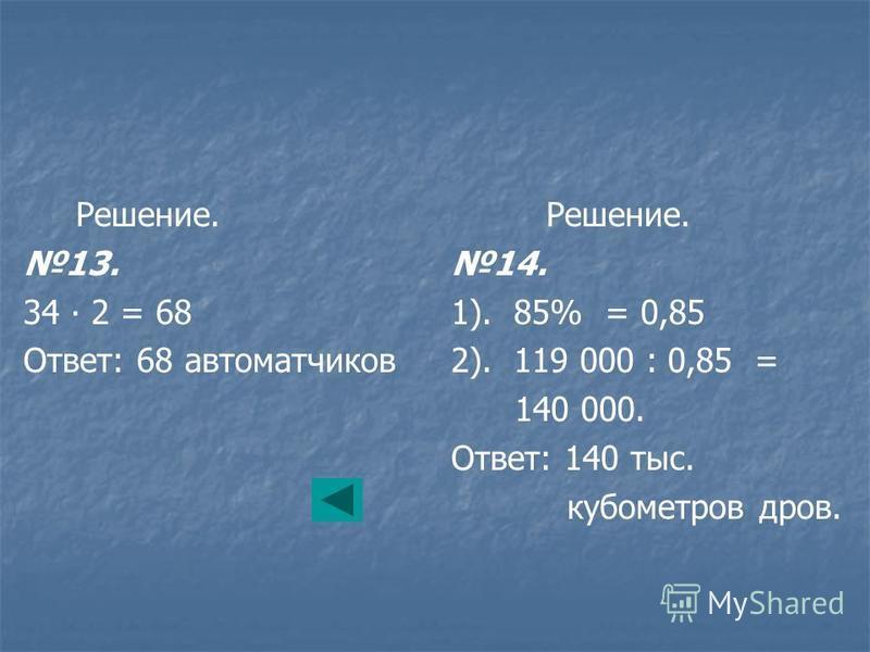 Решение. 13. 34 2 = 68 Ответ: 68 автоматчиков Решение. 14. 1). 85% = 0,85 2). 119 000 : 0,85 = 140 000. Ответ: 140 тыс. кубометров дров.