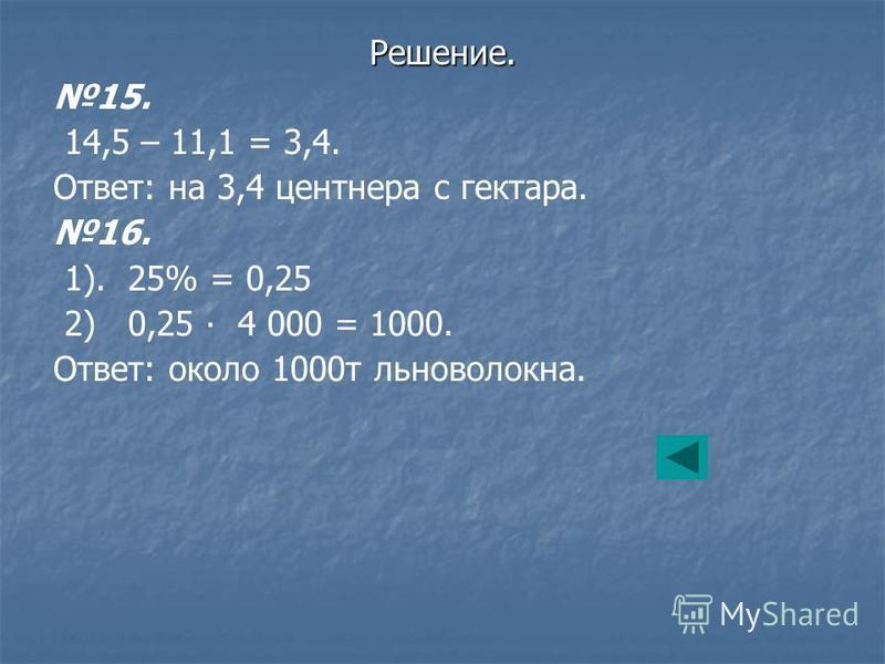 15. 14,5 – 11,1 = 3,4. Ответ: на 3,4 центнера с гектара. 16. 1). 25% = 0,25 2) 0,25 4 000 = 1000. Ответ: около 1000 т льноволокна. Решение.