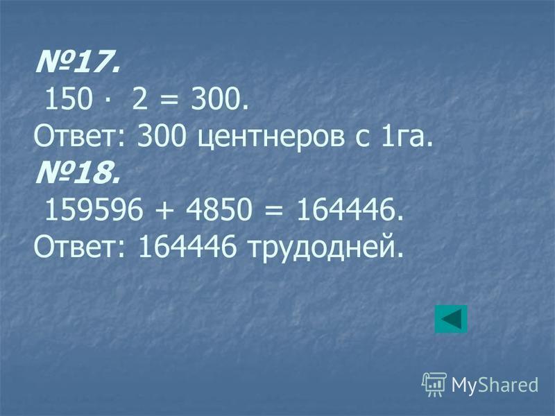 17. 150 2 = 300. Ответ: 300 центнеров с 1 га. 18. 159596 + 4850 = 164446. Ответ: 164446 трудодней.