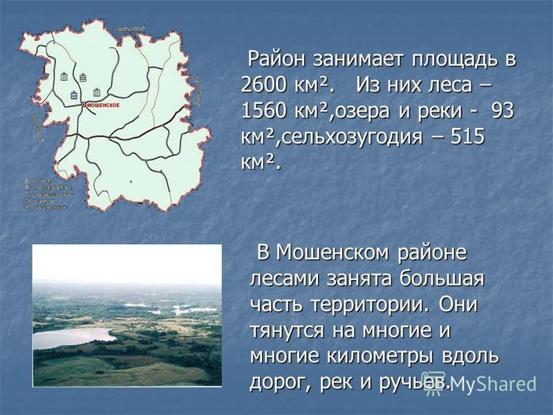 Район занимает площадь в 2600 км². Из них леса – 1560 км²,озера и реки - 93 км²,сельхозугодия – 515 км². В Мошенском районе лесами занята большая часть территории. Они тянутся на многие и многие километры вдоль дорог, рек и ручьев.