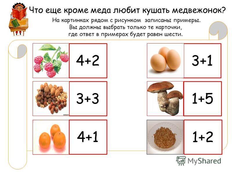 Что еще кроме меда любит кушать медвежонок? На картинках рядом с рисунком записаны примеры. Вы должны выбрать только те карточки, где ответ в примерах будет равен шести. 4+2 3+31+5 4+1 1+2 3+1