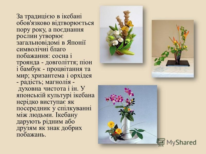 За традицією в ікебані обов ' язково відтворюється пору року, а поєднання рослин утворює загальновідомі в Японії символічні благо побажання : сосна і троянда - довголіття ; піон і бамбук - процвітання та мир ; хризантема і орхідея - радість ; магнолі