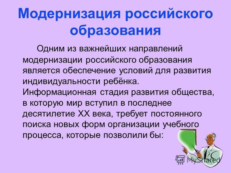 Модернизация российского образования Одним из важнейших направлений модернизации российского образования является обеспечение условий для развития индивидуальности ребёнка. Информационная стадия развития общества, в которую мир вступил в последнее де
