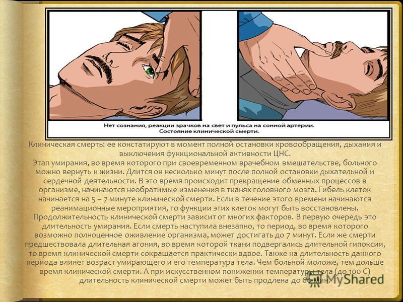 Клиническая смерть: ее констатируют в момент полной остановки кровообращения, дыхания и выключения функциональной активности ЦНС. Этап умирания, во время которого при своевременном врачебном вмешательстве, больного можно вернуть к жизни. Длится он не