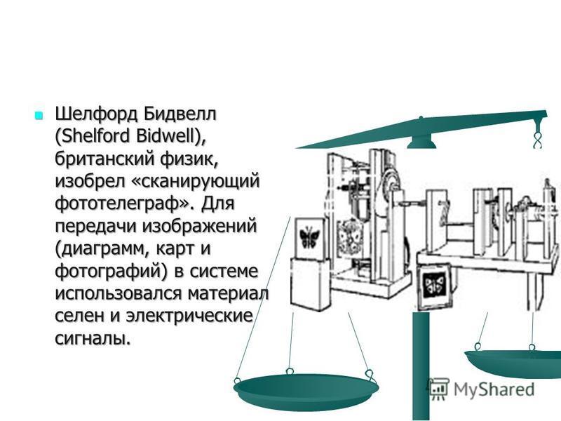 Шелфорд Бидвелл (Shelford Bidwell), британский физик, изобрел «сканирующий фототелеграф». Для передачи изображений (диаграмм, карт и фотографий) в системе использовался материал селен и электрические сигналы. Шелфорд Бидвелл (Shelford Bidwell), брита