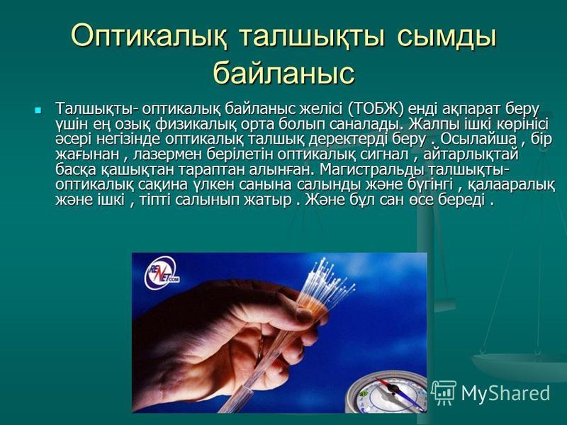 Оптикалық талшықты сымды байланыс Талшықты- оптикалық байланыс желісі (ТОБЖ) енді ақпарат беру үшін ең озық физикалық орта болып саналады. Жалпы ішкі көрінісі әсері негізінде оптикалық талшық деректерді беру. Осылайша, бір жағынан, лазермен берілетін