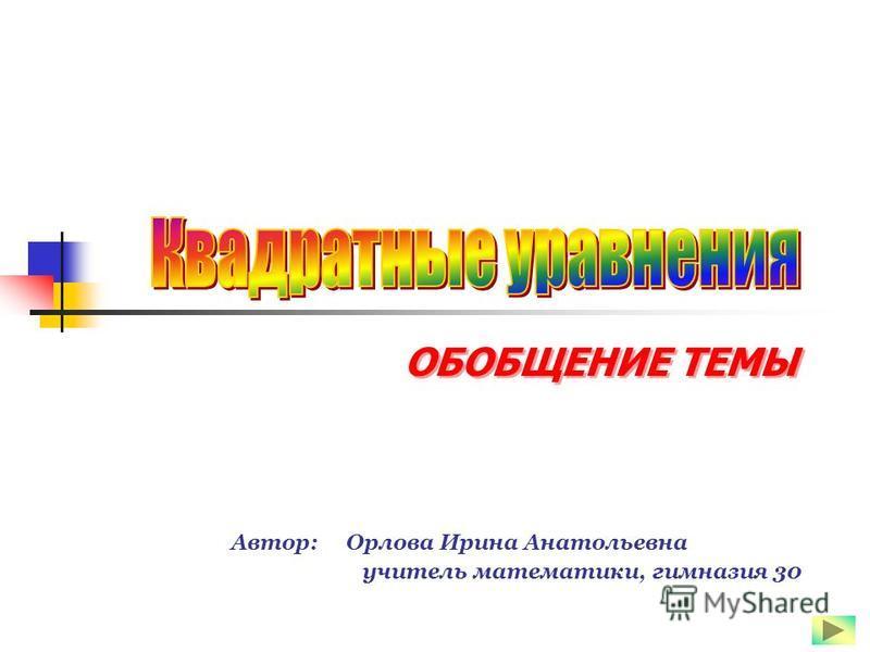 ОБОБЩЕНИЕ ТЕМЫ Автор: Орлова Ирина Анатольевна учитель математики, гимназия 30