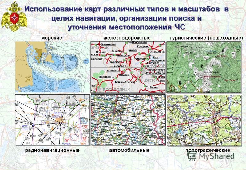 Использование карт различных типов и масштабов в целях навигации, организации поиска и уточнения местоположения ЧС туристические (пешеходные) морские радионавигационные автомобильные железнодорожные топографические