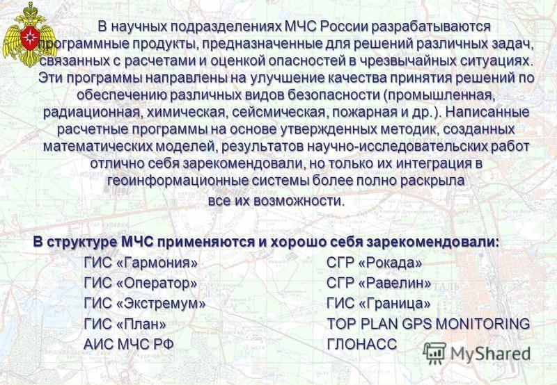 В научных подразделениях МЧС России разрабатываются программные продукты, предназначенные для решений различных задач, связанных с расчетами и оценкой опасностей в чрезвычайных ситуациях. Эти программы направлены на улучшение качества принятия решени