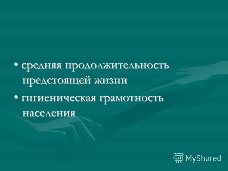 средняя продолжительность предстоящей жизни средняя продолжительность предстоящей жизни гигиеническая грамотность населения гигиеническая грамотность населения