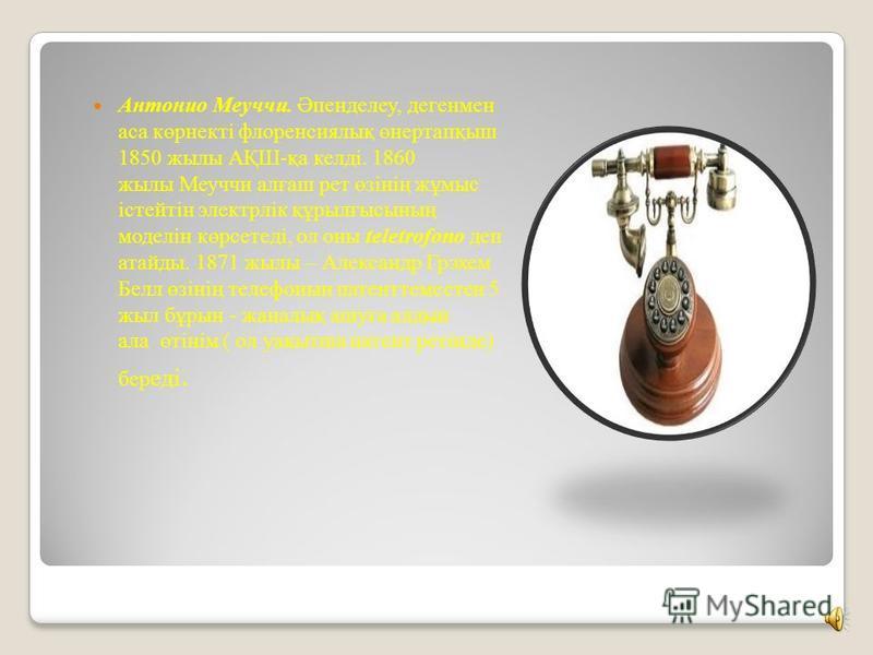 Антонио Меуччи. Әпенделеу, дегенмен аса көрнекті флоренсиялық өнертапқыш 1850 жылы АҚШ-қа келді. 1860 жылы Меуччи алғаш рет өзінің жұмыс істейтін электрлік құрылғысының моделін көрсетеді, ол оны teletrofono деп атайды. 1871 жылы – Александр Грэхем Бе