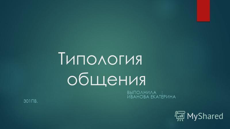 Типология общения ВЫПОЛНИЛА : ИВАНОВА ЕКАТЕРИНА 301ПВ.