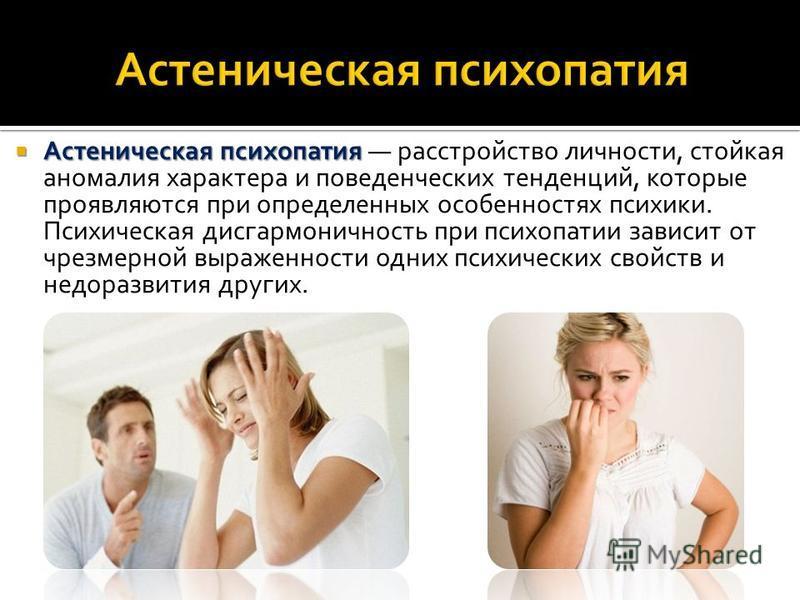 Астеническая психопатия Астеническая психопатия расстройство личности, стойкая аномалия характера и поведенческих тенденций, которые проявляются при определенных особенностях психики. Психическая дисгармоничность при психопатии зависит от чрезмерной