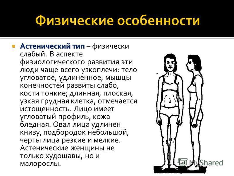 Астенический тип Астенический тип – физически слабый. В аспекте физиологического развития эти люди чаще всего узкоплечи: тело угловатое, удлиненное, мышцы конечностей развиты слабо, кости тонкие; длинная, плоская, узкая грудная клетка, отмечается ист