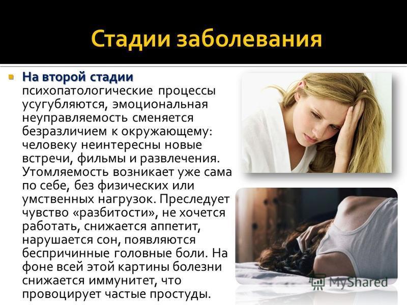 На второй стадии На второй стадии психопатологические процессы усугубляются, эмоциональная неуправляемость сменяется безразличием к окружающему: человеку неинтересны новые встречи, фильмы и развлечения. Утомляемость возникает уже сама по себе, без фи