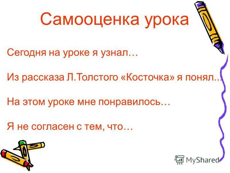 Сегодня на уроке я узнал… Из рассказа Л.Толстого «Косточка» я понял... На этом уроке мне понравилось… Я не согласен с тем, что… Самооценка урока